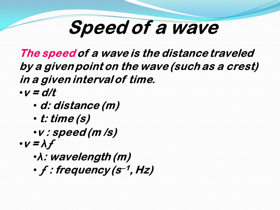 Speed of a wave The speed of a wave is the distance traveled by a given point on the wave (such as a crest) in a given interval of time.