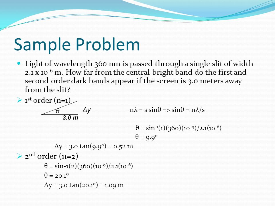 Sample Problem Light of wavelength 360 nm is passed through a single slit of width 2.1 x 10 -6 m.