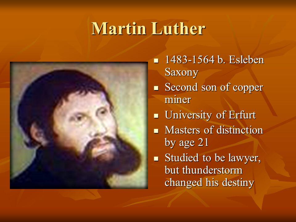 Martin Luther 1483-1564 b. Esleben Saxony 1483-1564 b. Esleben Saxony Second son of copper miner Second son of copper miner University of Erfurt Unive