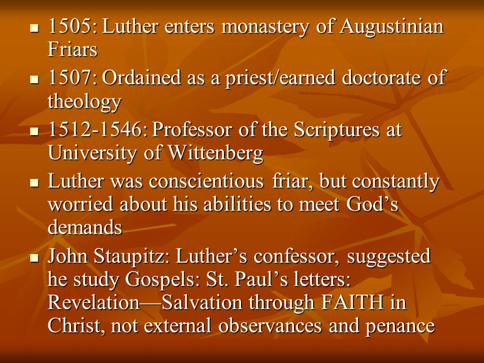 1505: Luther enters monastery of Augustinian Friars 1505: Luther enters monastery of Augustinian Friars 1507: Ordained as a priest/earned doctorate of theology 1507: Ordained as a priest/earned doctorate of theology 1512-1546: Professor of the Scriptures at University of Wittenberg 1512-1546: Professor of the Scriptures at University of Wittenberg Luther was conscientious friar, but constantly worried about his abilities to meet Gods demands Luther was conscientious friar, but constantly worried about his abilities to meet Gods demands John Staupitz: Luthers confessor, suggested he study Gospels: St.