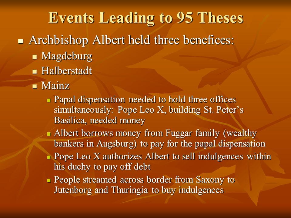 Events Leading to 95 Theses Archbishop Albert held three benefices: Archbishop Albert held three benefices: Magdeburg Magdeburg Halberstadt Halberstadt Mainz Mainz Papal dispensation needed to hold three offices simultaneously: Pope Leo X, building St.