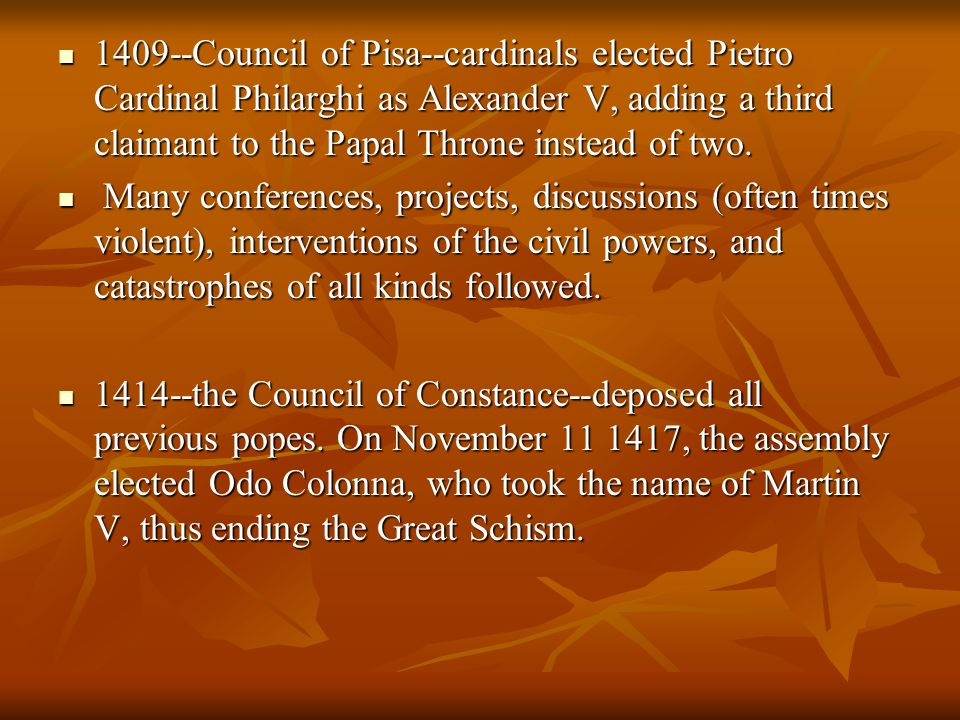 1409--Council of Pisa--cardinals elected Pietro Cardinal Philarghi as Alexander V, adding a third claimant to the Papal Throne instead of two.