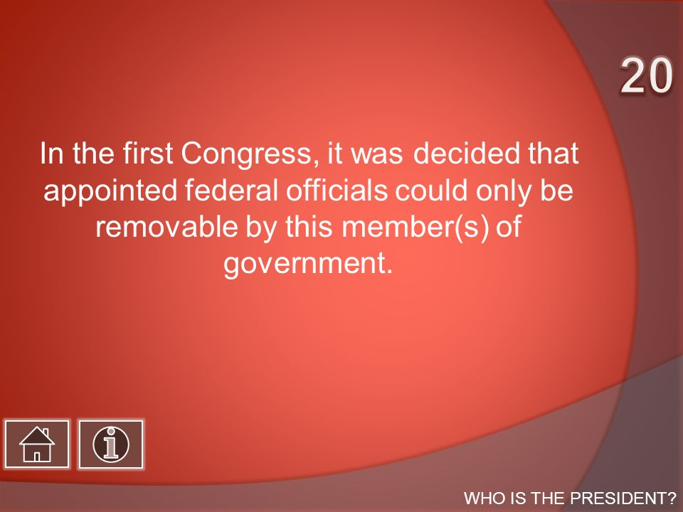 In the first Congress, it was decided that appointed federal officials could only be removable by this member(s) of government.
