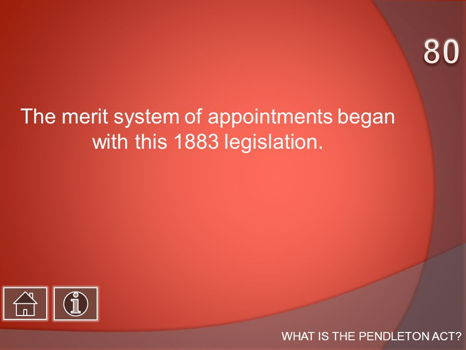 The merit system of appointments began with this 1883 legislation. WHAT IS THE PENDLETON ACT?