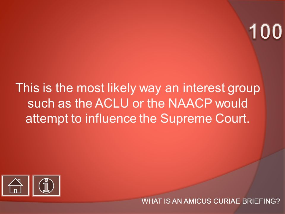 This is the most likely way an interest group such as the ACLU or the NAACP would attempt to influence the Supreme Court.