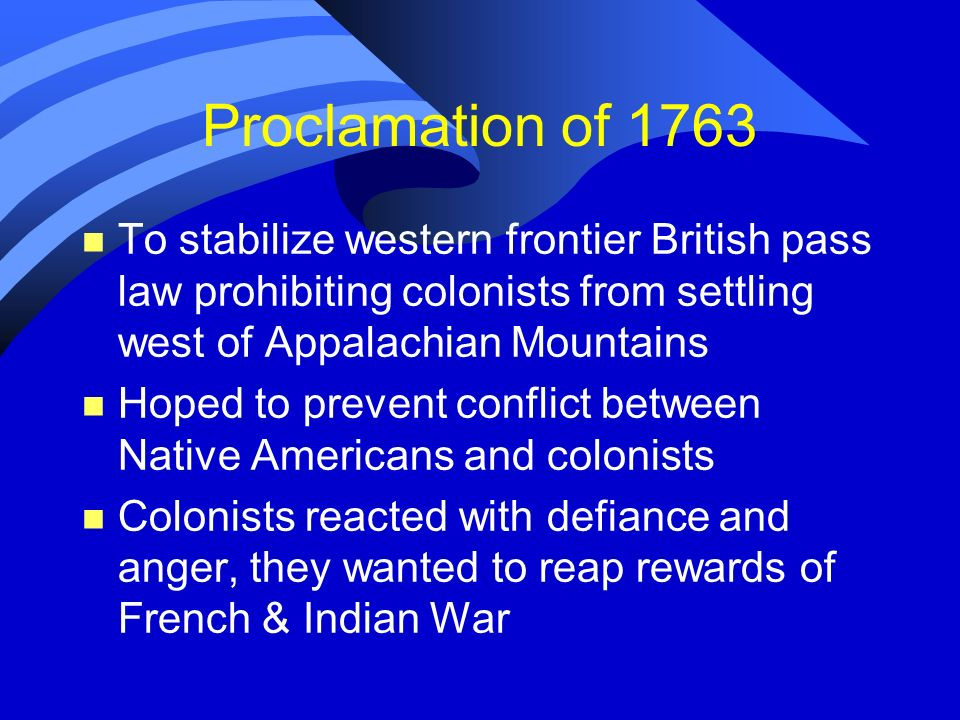 Proclamation of 1763 n To stabilize western frontier British pass law prohibiting colonists from settling west of Appalachian Mountains n Hoped to pre
