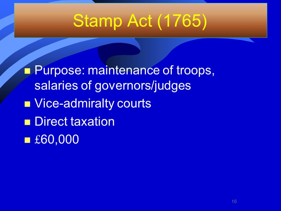 Stamp Act (1765) n Purpose: maintenance of troops, salaries of governors/judges n Vice-admiralty courts n Direct taxation £ 60,000 16