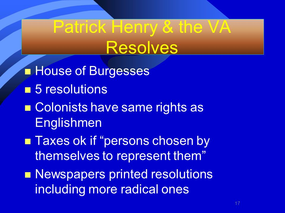 Patrick Henry & the VA Resolves n House of Burgesses n 5 resolutions n Colonists have same rights as Englishmen n Taxes ok if persons chosen by themse