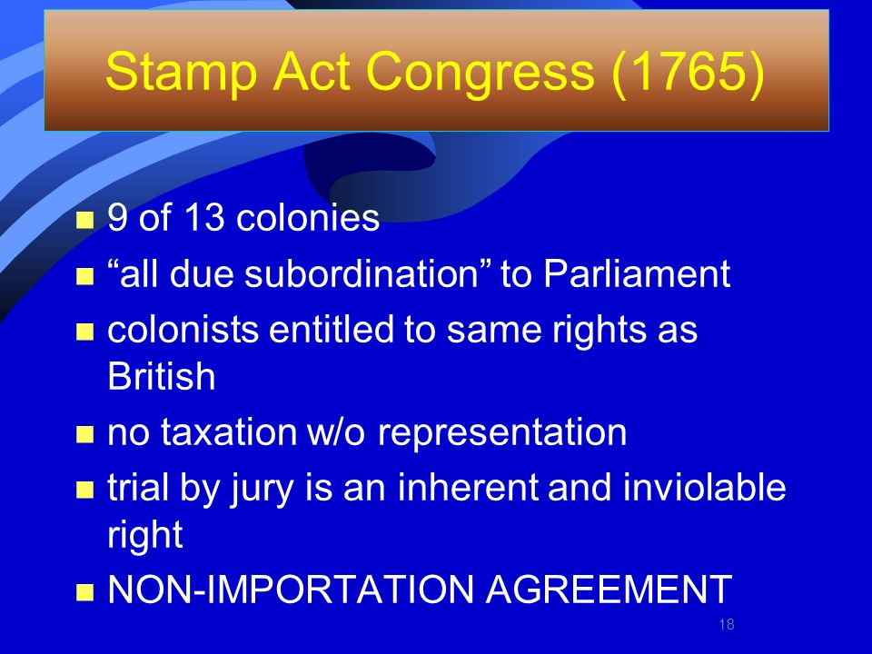 Stamp Act Congress (1765) n 9 of 13 colonies n all due subordination to Parliament n colonists entitled to same rights as British n no taxation w/o re