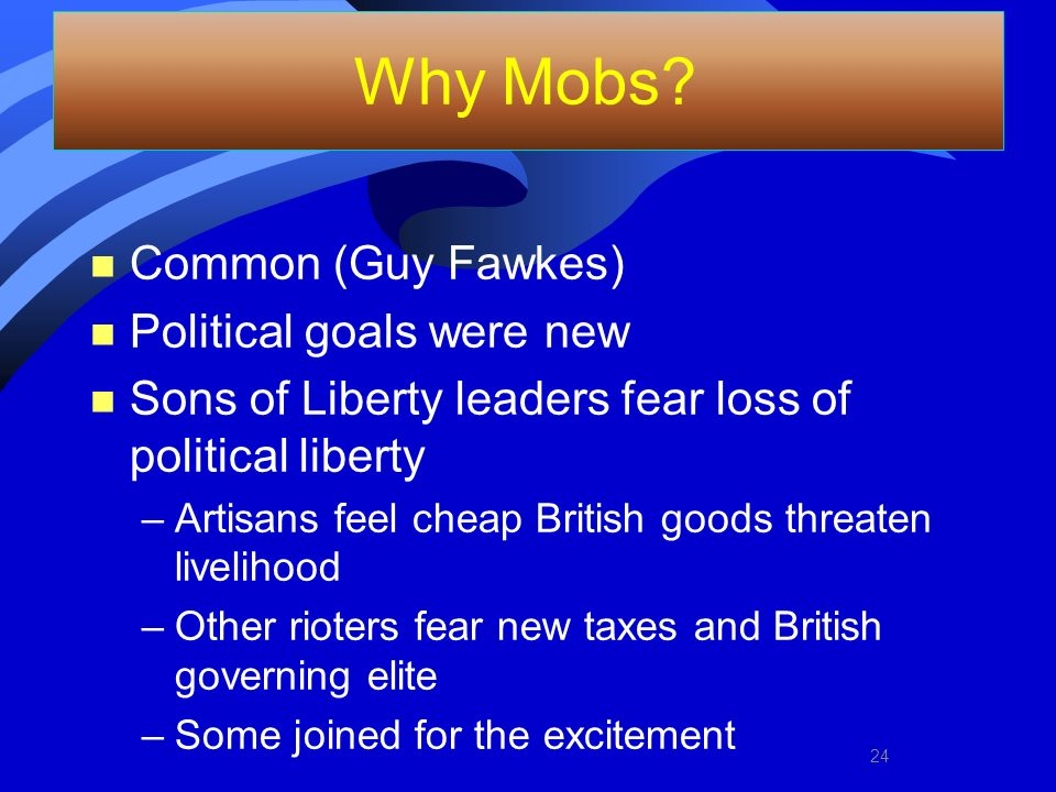 Why Mobs? n Common (Guy Fawkes) n Political goals were new n Sons of Liberty leaders fear loss of political liberty –Artisans feel cheap British goods