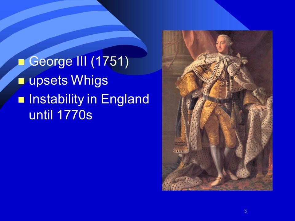 5 n George III (1751) n upsets Whigs n Instability in England until 1770s