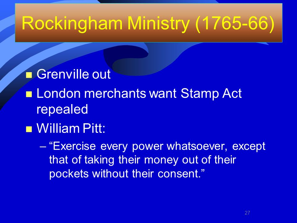Rockingham Ministry (1765-66) n Grenville out n London merchants want Stamp Act repealed n William Pitt: –Exercise every power whatsoever, except that