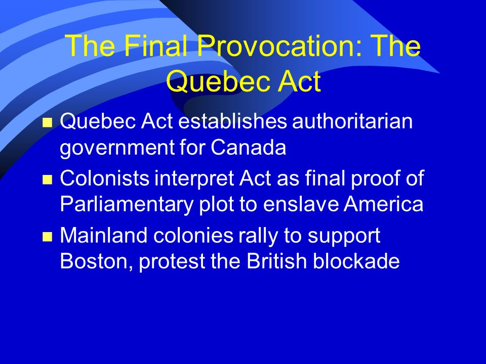 The Final Provocation: The Quebec Act n Quebec Act establishes authoritarian government for Canada n Colonists interpret Act as final proof of Parliam