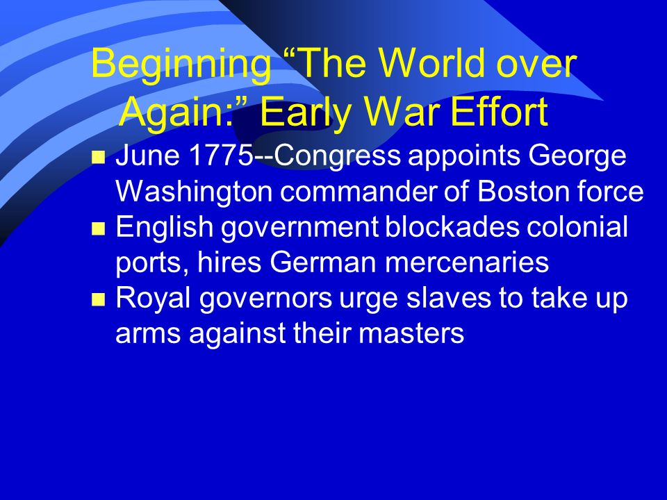 Beginning The World over Again: Early War Effort n June 1775--Congress appoints George Washington commander of Boston force n English government block