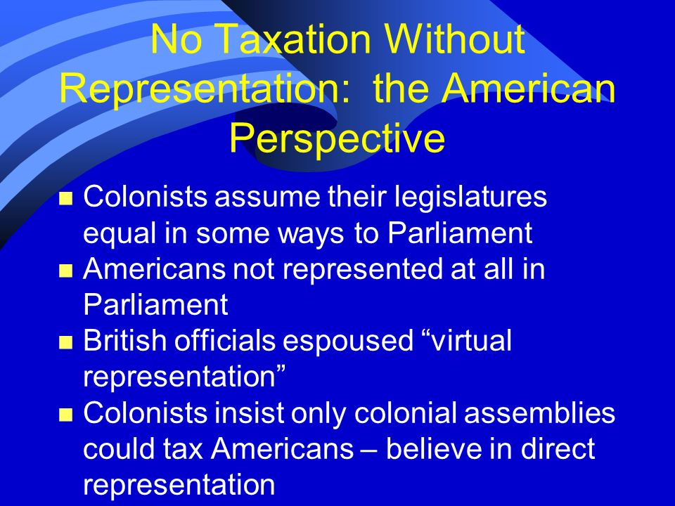 No Taxation Without Representation: the American Perspective n Colonists assume their legislatures equal in some ways to Parliament n Americans not re