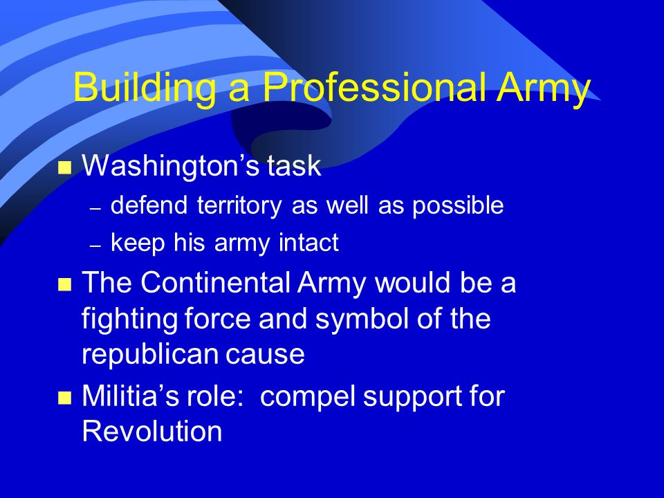 Building a Professional Army n Washingtons task – defend territory as well as possible – keep his army intact n The Continental Army would be a fighti
