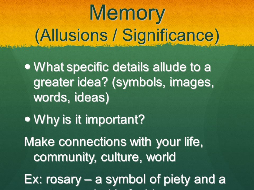 Memory (Allusions / Significance) What specific details allude to a greater idea? (symbols, images, words, ideas) What specific details allude to a gr