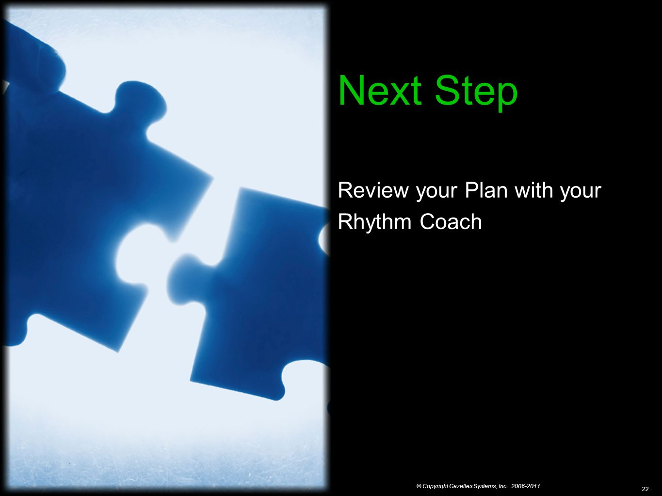 © Copyright Gazelles Systems, Inc. 2006-2011 22 Next Step Review your Plan with your Rhythm Coach