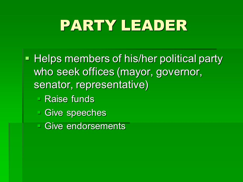 PARTY LEADER Helps members of his/her political party who seek offices (mayor, governor, senator, representative) Helps members of his/her political party who seek offices (mayor, governor, senator, representative) Raise funds Raise funds Give speeches Give speeches Give endorsements Give endorsements