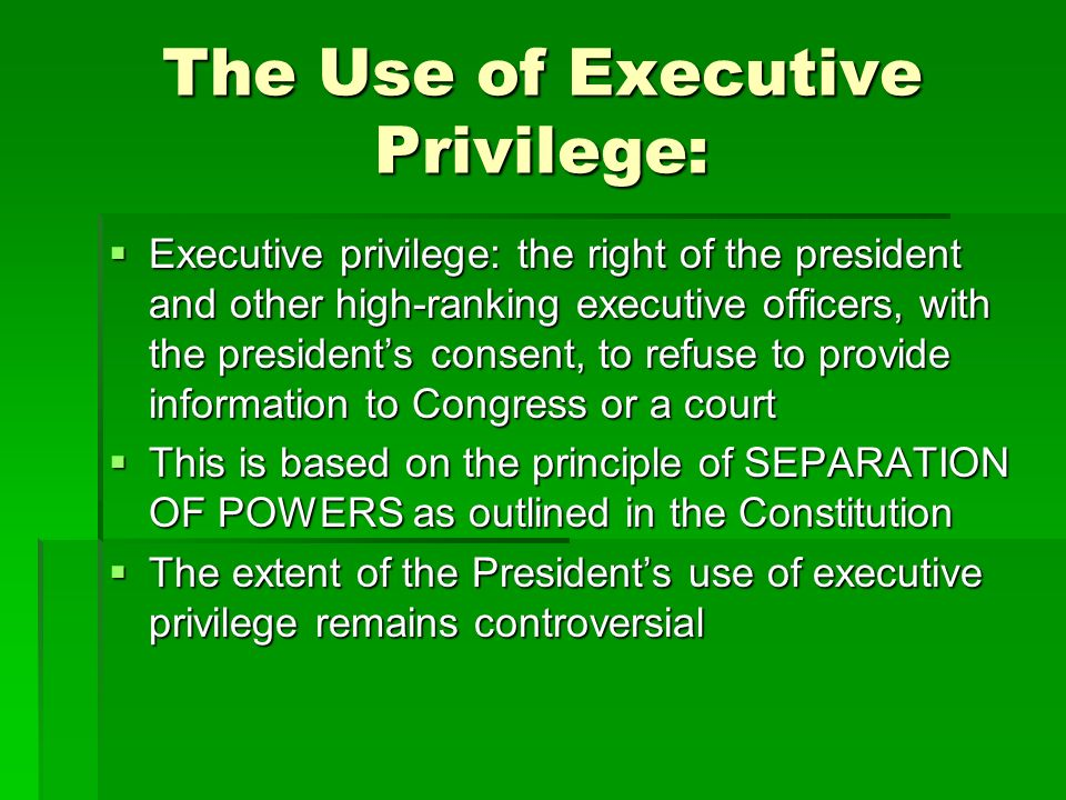 The Use of Executive Privilege: Executive privilege: the right of the president and other high-ranking executive officers, with the presidents consent, to refuse to provide information to Congress or a court Executive privilege: the right of the president and other high-ranking executive officers, with the presidents consent, to refuse to provide information to Congress or a court This is based on the principle of SEPARATION OF POWERS as outlined in the Constitution This is based on the principle of SEPARATION OF POWERS as outlined in the Constitution The extent of the Presidents use of executive privilege remains controversial The extent of the Presidents use of executive privilege remains controversial
