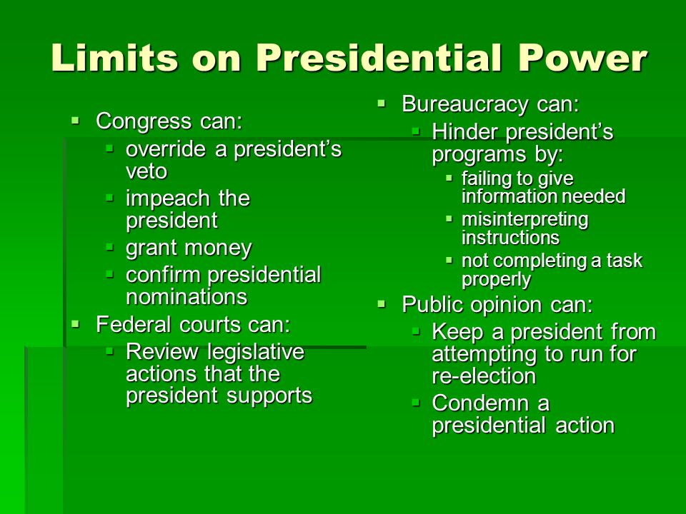 Limits on Presidential Power Congress can: Congress can: override a presidents veto override a presidents veto impeach the president impeach the president grant money grant money confirm presidential nominations confirm presidential nominations Federal courts can: Federal courts can: Review legislative actions that the president supports Review legislative actions that the president supports Bureaucracy can: Bureaucracy can: Hinder presidents programs by: failing to give information needed misinterpreting instructions not completing a task properly Public opinion can: Public opinion can: Keep a president from attempting to run for re-election Condemn a presidential action