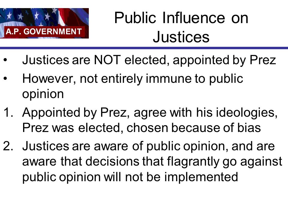 Public Influence on Justices Justices are NOT elected, appointed by Prez However, not entirely immune to public opinion 1.Appointed by Prez, agree with his ideologies, Prez was elected, chosen because of bias 2.Justices are aware of public opinion, and are aware that decisions that flagrantly go against public opinion will not be implemented