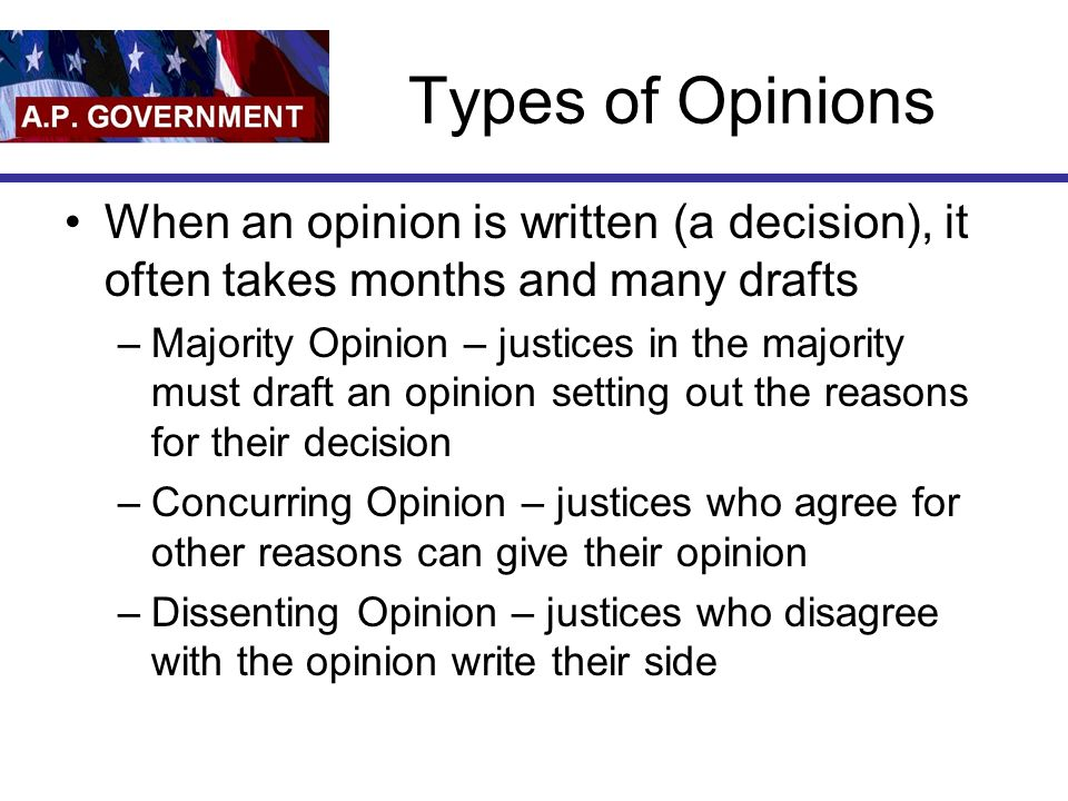 Types of Opinions When an opinion is written (a decision), it often takes months and many drafts –Majority Opinion – justices in the majority must draft an opinion setting out the reasons for their decision –Concurring Opinion – justices who agree for other reasons can give their opinion –Dissenting Opinion – justices who disagree with the opinion write their side