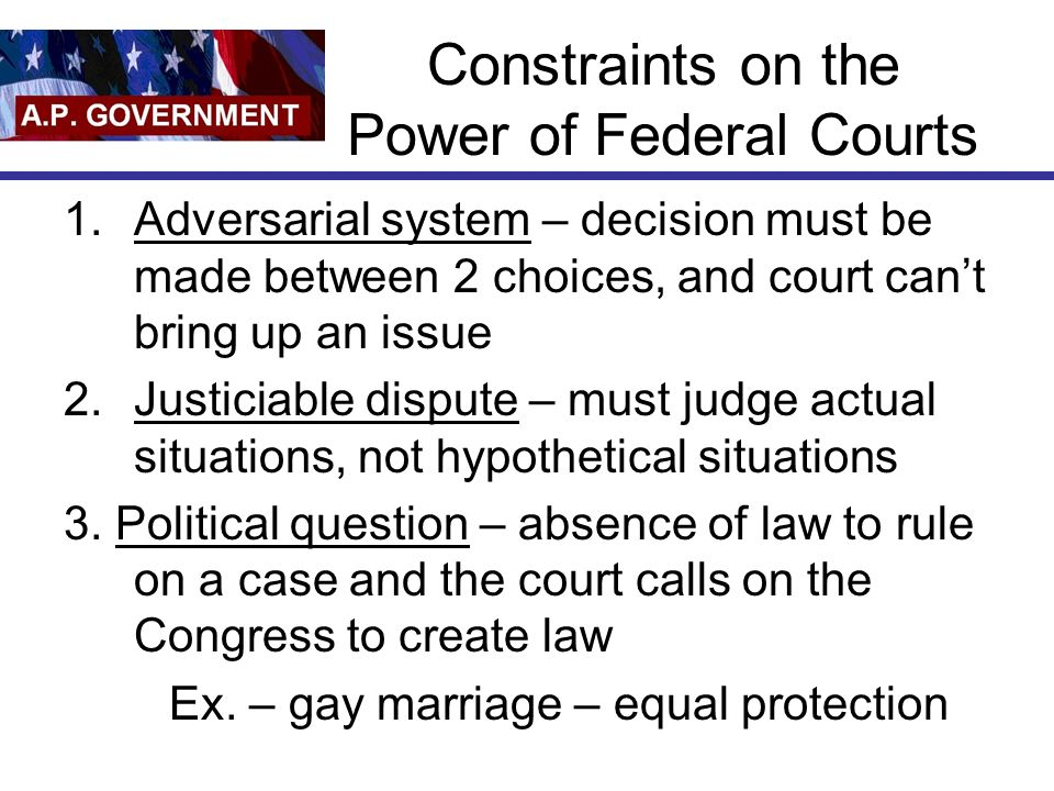 Constraints on the Power of Federal Courts 1.Adversarial system – decision must be made between 2 choices, and court cant bring up an issue 2.Justiciable dispute – must judge actual situations, not hypothetical situations 3.