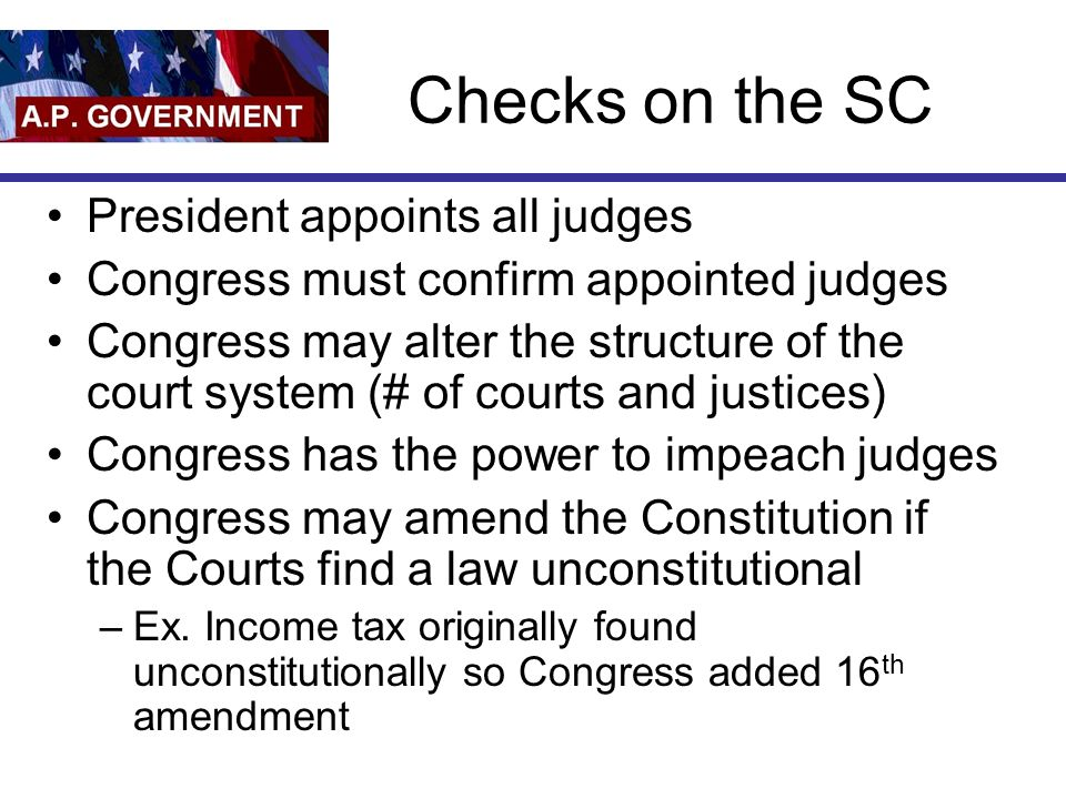 Checks on the SC President appoints all judges Congress must confirm appointed judges Congress may alter the structure of the court system (# of courts and justices) Congress has the power to impeach judges Congress may amend the Constitution if the Courts find a law unconstitutional –Ex.