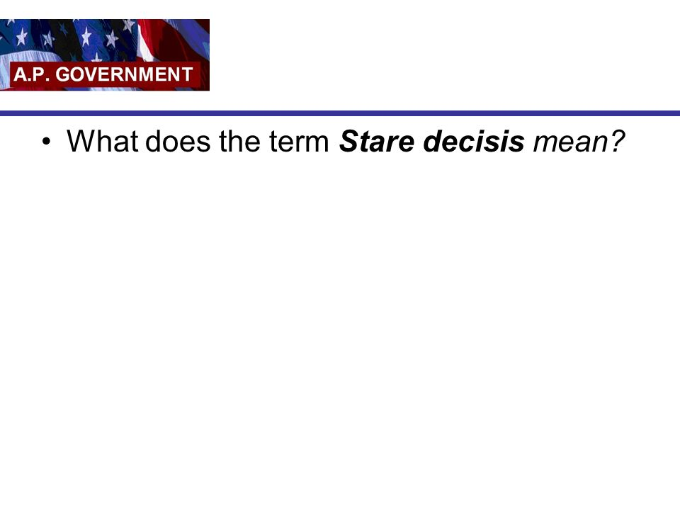 What does the term Stare decisis mean