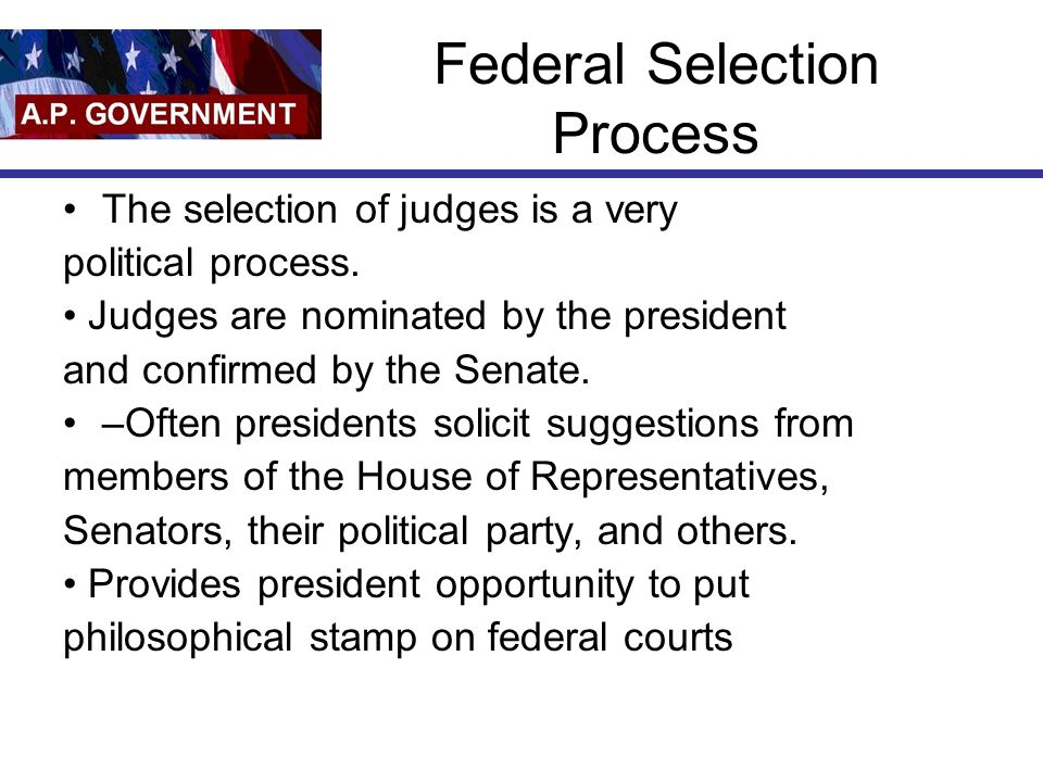 Federal Selection Process The selection of judges is a very political process.