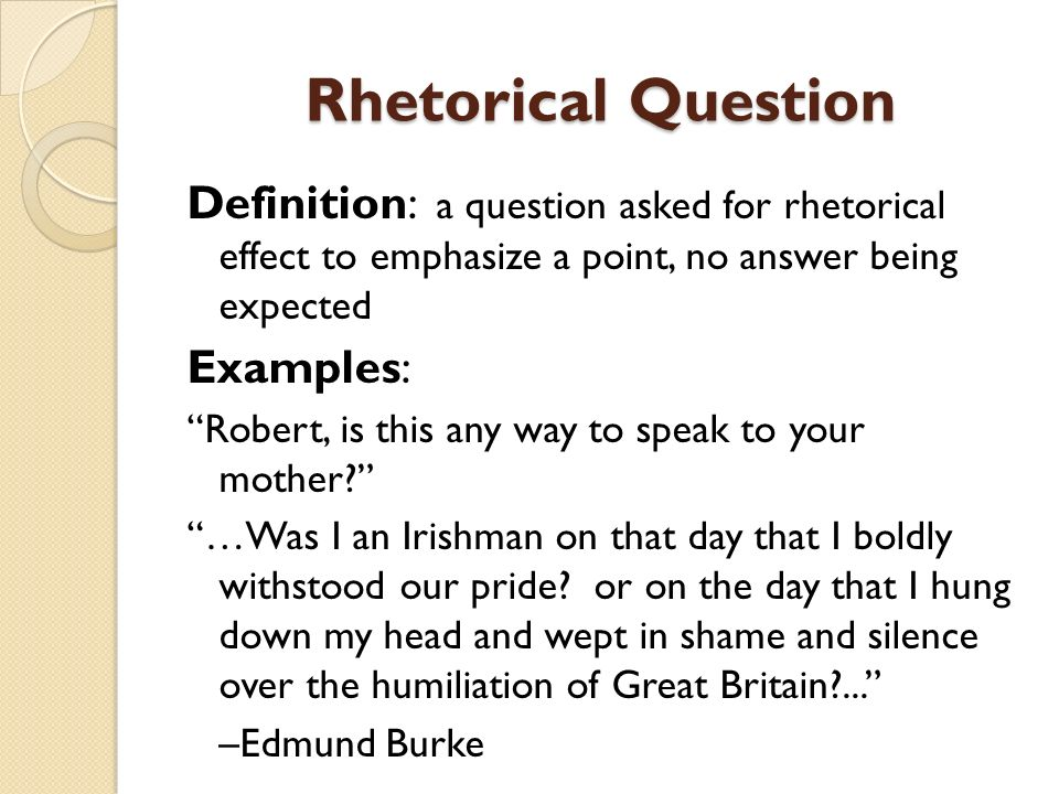 Rhetorical Question Definition: a question asked for rhetorical effect to emphasize a point, no answer being expected Examples: Robert, is this any wa