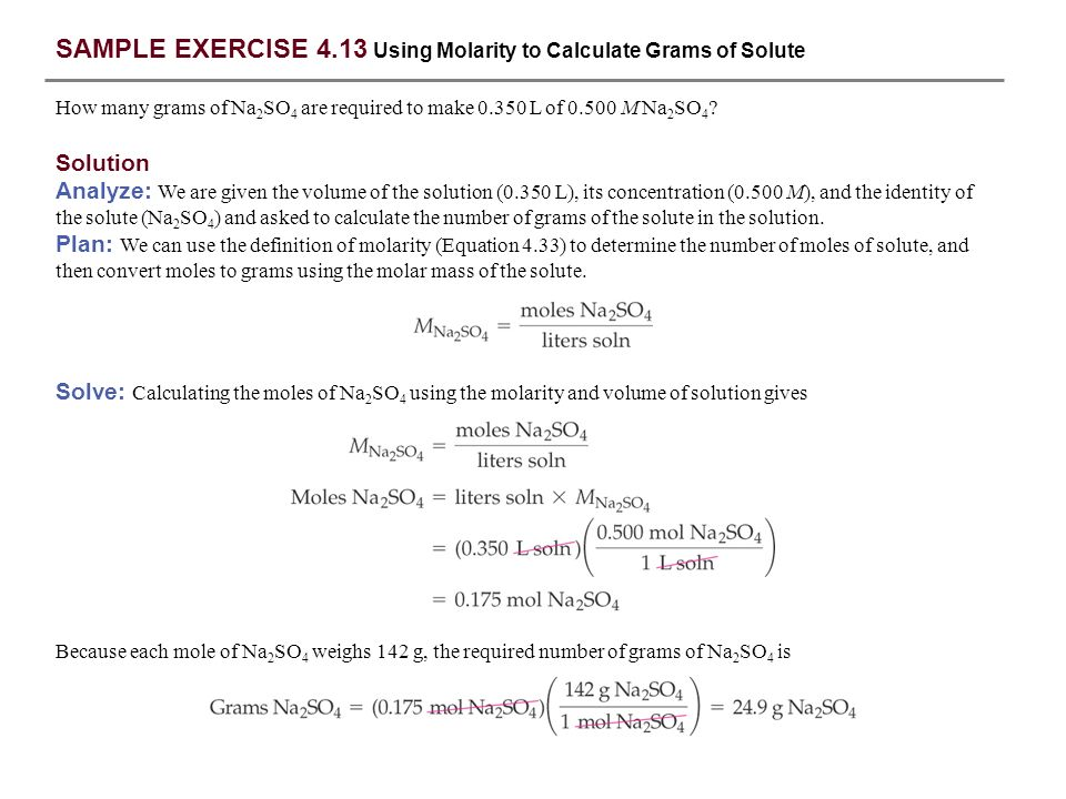 SAMPLE EXERCISE 4.13 Using Molarity to Calculate Grams of Solute How many grams of Na 2 SO 4 are required to make 0.350 L of 0.500 M Na 2 SO 4 ? Solut