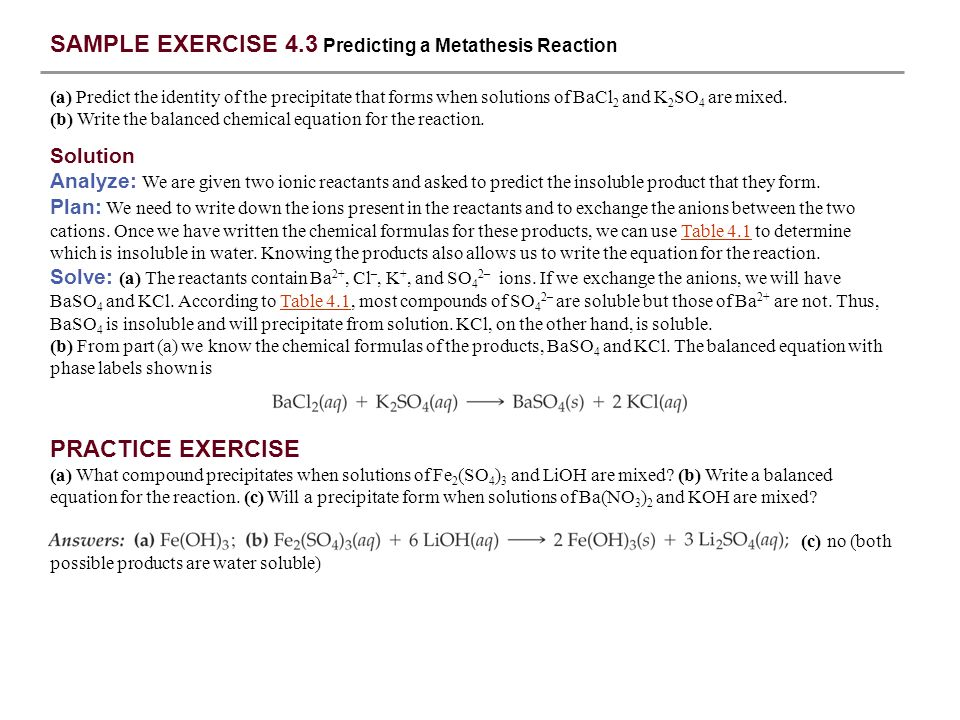 SAMPLE EXERCISE 4.3 Predicting a Metathesis Reaction (a) Predict the identity of the precipitate that forms when solutions of BaCl 2 and K 2 SO 4 are