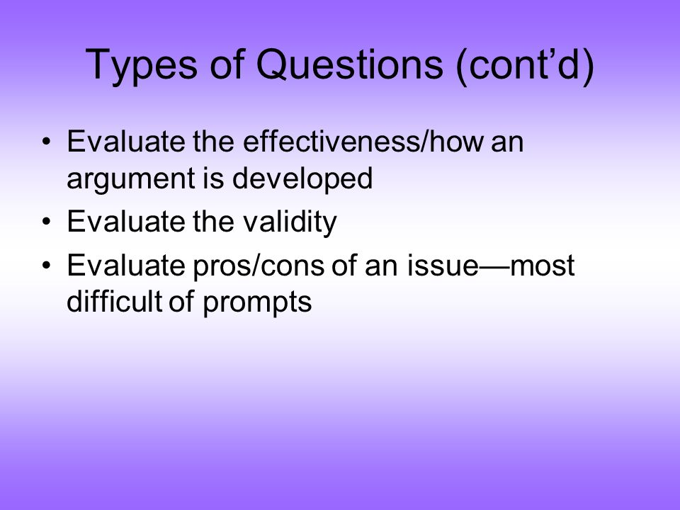 Types of Questions (contd) Evaluate the effectiveness/how an argument is developed Evaluate the validity Evaluate pros/cons of an issuemost difficult of prompts