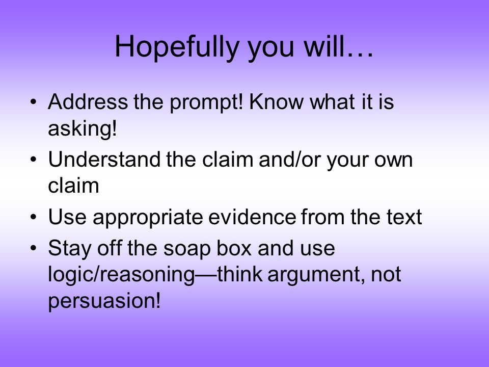 Hopefully you will… Address the prompt! Know what it is asking! Understand the claim and/or your own claim Use appropriate evidence from the text Stay