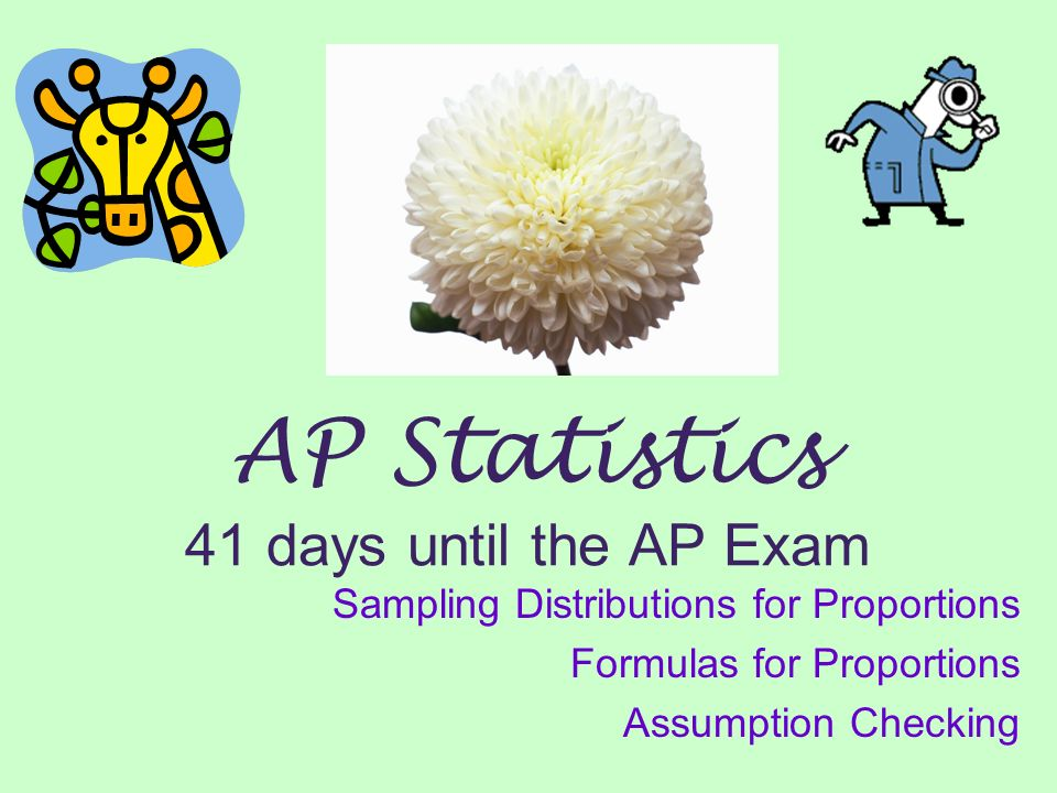 AP Statistics 41 days until the AP Exam Sampling Distributions for Proportions Formulas for Proportions Assumption Checking