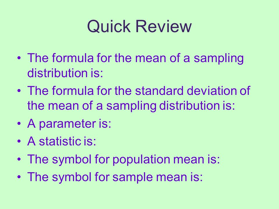 Quick Review The formula for the mean of a sampling distribution is: The formula for the standard deviation of the mean of a sampling distribution is: