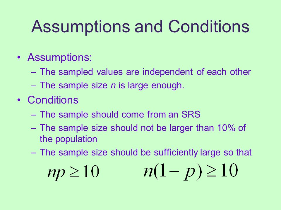Assumptions and Conditions Assumptions: –The sampled values are independent of each other –The sample size n is large enough. Conditions –The sample s