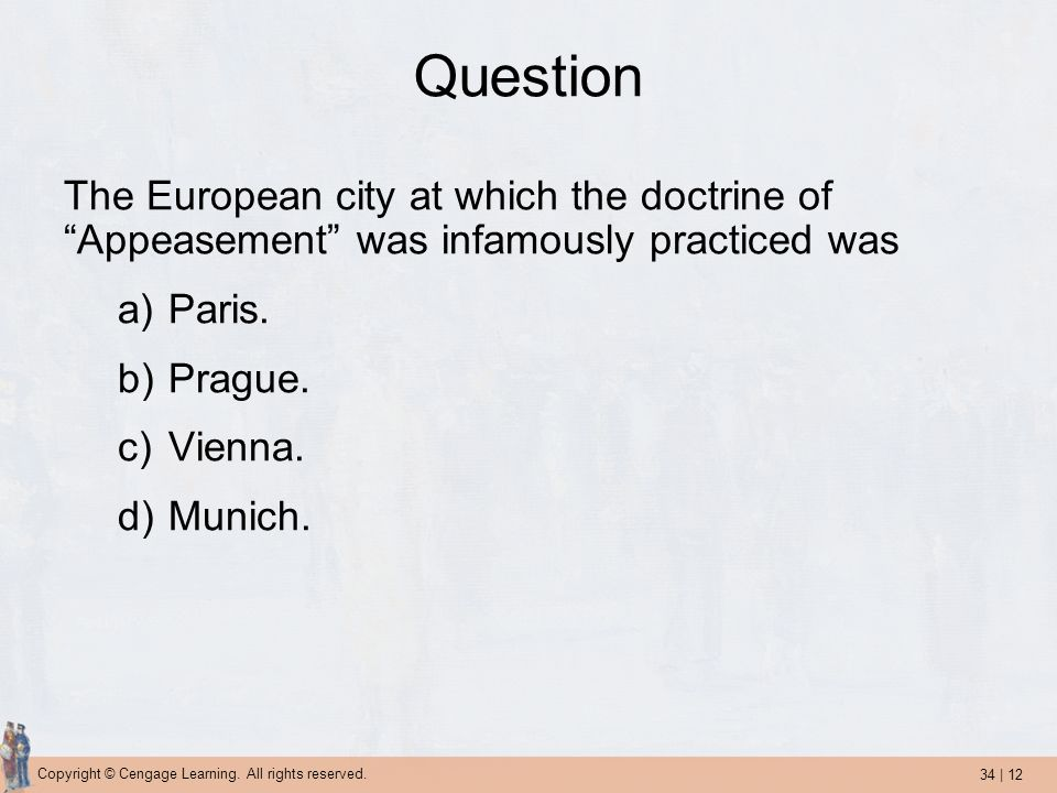 34 | 12 Copyright © Cengage Learning. All rights reserved. Question The European city at which the doctrine of Appeasement was infamously practiced wa