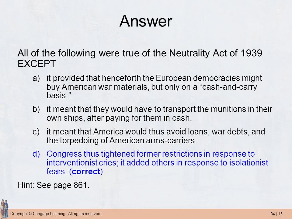 34 | 15 Copyright © Cengage Learning. All rights reserved. Answer All of the following were true of the Neutrality Act of 1939 EXCEPT a)it provided th