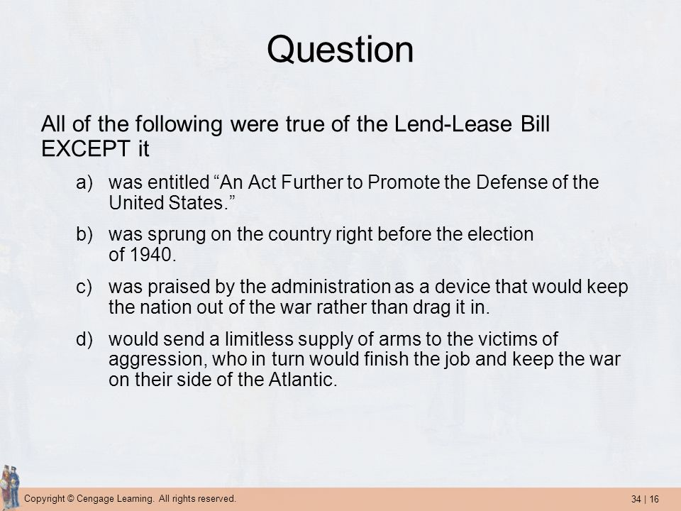34 | 16 Copyright © Cengage Learning. All rights reserved. Question All of the following were true of the Lend-Lease Bill EXCEPT it a)was entitled An