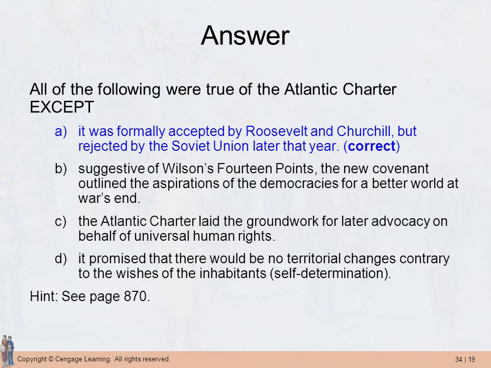34 | 19 Copyright © Cengage Learning. All rights reserved. Answer All of the following were true of the Atlantic Charter EXCEPT a)it was formally acce