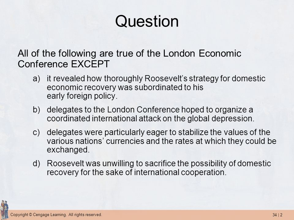 34 | 2 Copyright © Cengage Learning. All rights reserved. Question All of the following are true of the London Economic Conference EXCEPT a)it reveale