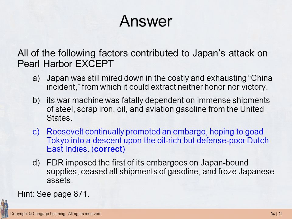 34 | 21 Copyright © Cengage Learning. All rights reserved. Answer All of the following factors contributed to Japans attack on Pearl Harbor EXCEPT a)J