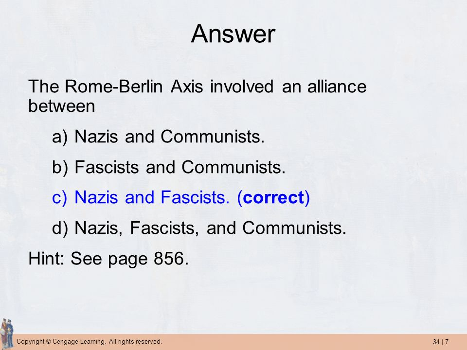 34 | 7 Copyright © Cengage Learning. All rights reserved. Answer The Rome-Berlin Axis involved an alliance between a)Nazis and Communists. b)Fascists