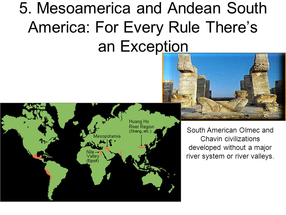5. Mesoamerica and Andean South America: For Every Rule Theres an Exception South American Olmec and Chavin civilizations developed without a major ri