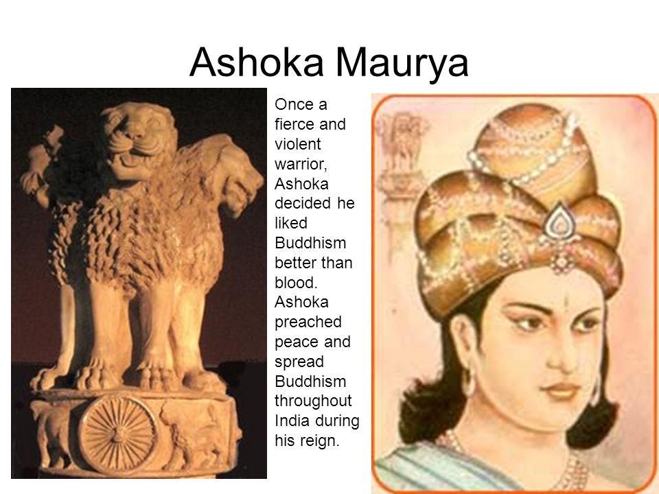 Ashoka Maurya Once a fierce and violent warrior, Ashoka decided he liked Buddhism better than blood. Ashoka preached peace and spread Buddhism through