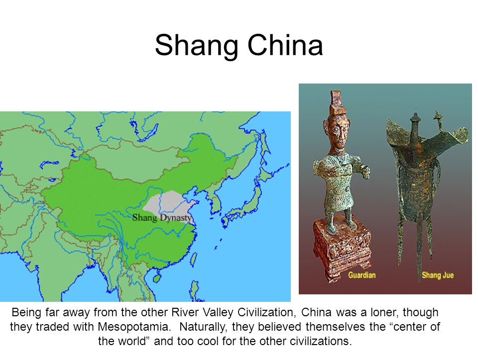 Shang China Being far away from the other River Valley Civilization, China was a loner, though they traded with Mesopotamia. Naturally, they believed