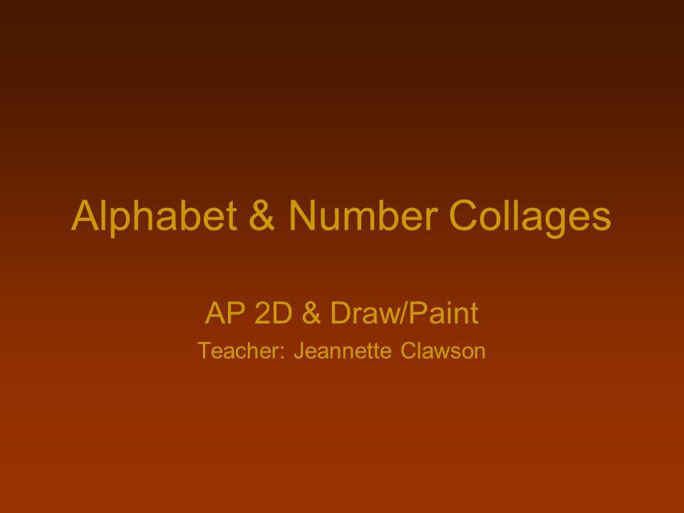 Alphabet & Number Collages AP 2D & Draw/Paint Teacher: Jeannette Clawson